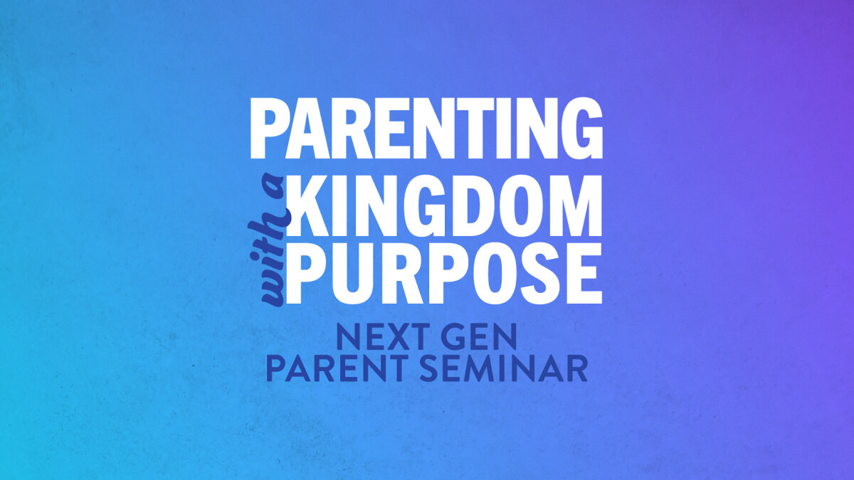 Parenting with a Kingdom Purpose - Next Gen Parent Seminar